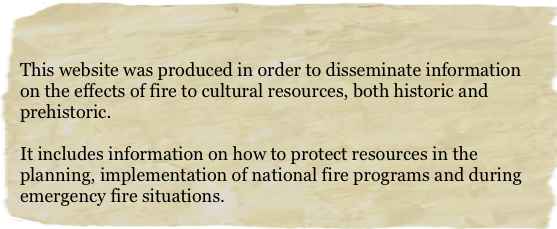 This website was produced in order to disseminate information on the effects of fire to cultural resources, both historic and prehistoric. 